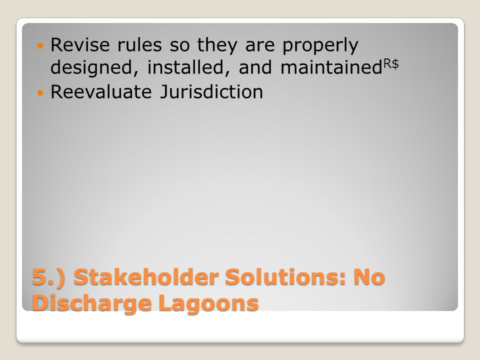 5.) Stakeholder Solutions: No Discharge Lagoons Revise rules so they are properly designed, installed, and maintained R$ Reevaluate Jurisdiction