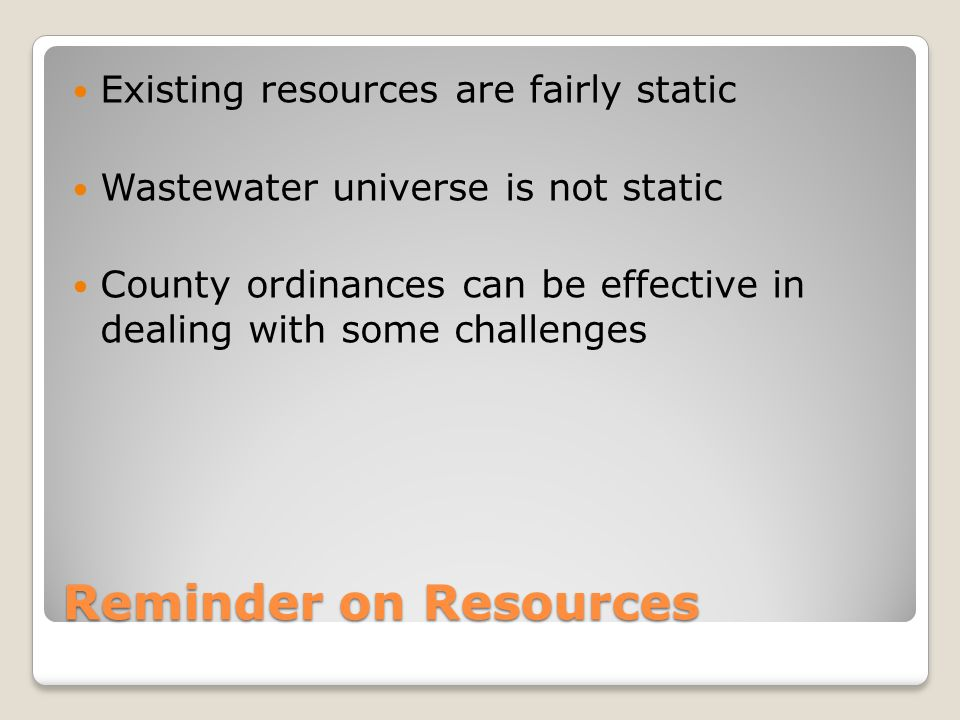 Reminder on Resources Existing resources are fairly static Wastewater universe is not static County ordinances can be effective in dealing with some c