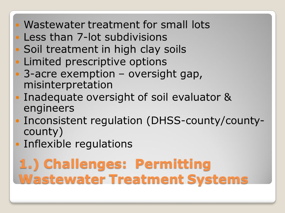 1.) Challenges: Permitting Wastewater Treatment Systems Wastewater treatment for small lots Less than 7-lot subdivisions Soil treatment in high clay s