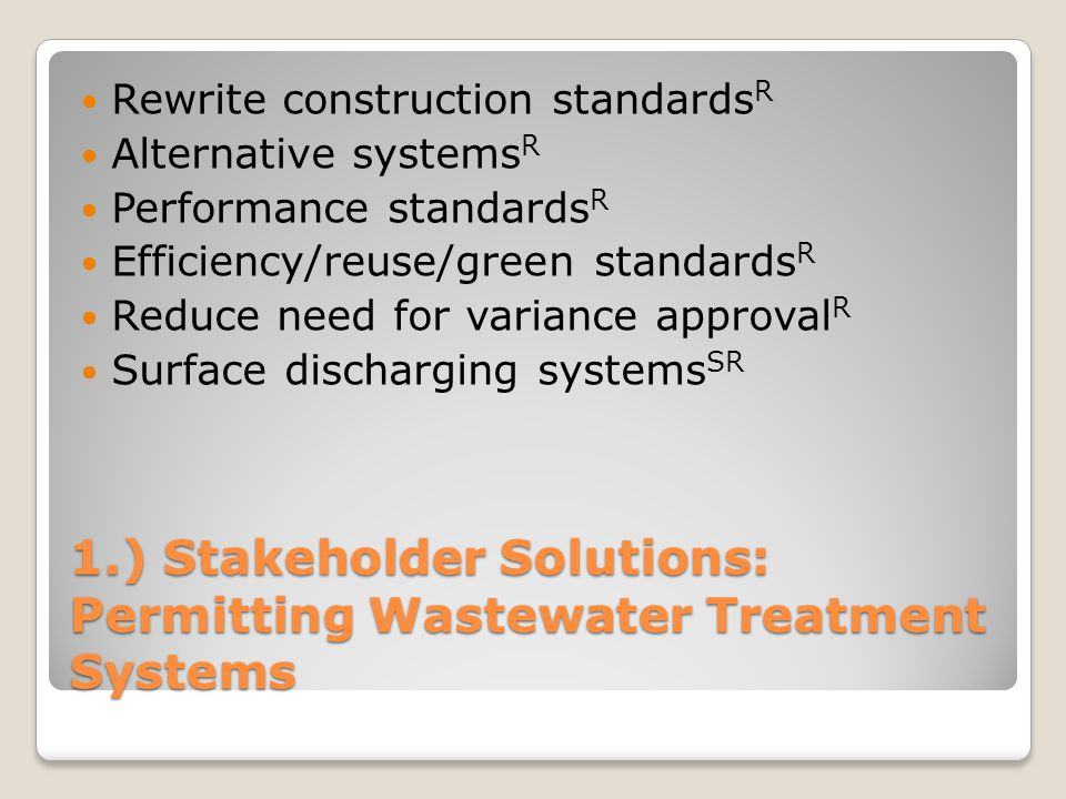 1.) Stakeholder Solutions: Permitting Wastewater Treatment Systems Rewrite construction standards R Alternative systems R Performance standards R Effi