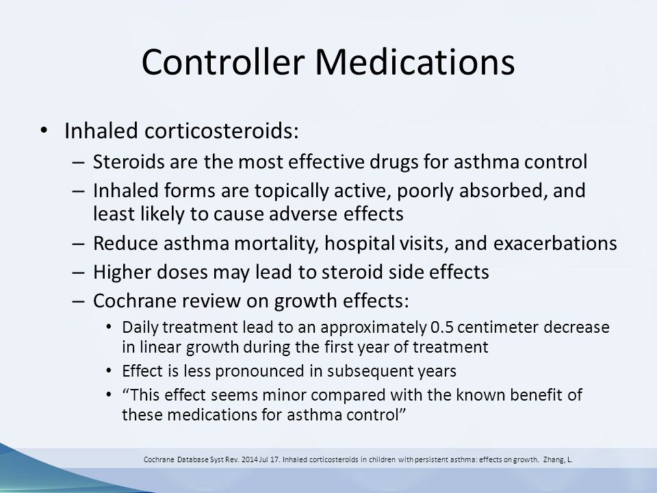 Controller Medications Inhaled corticosteroids: – Steroids are the most effective drugs for asthma control – Inhaled forms are topically active, poorl