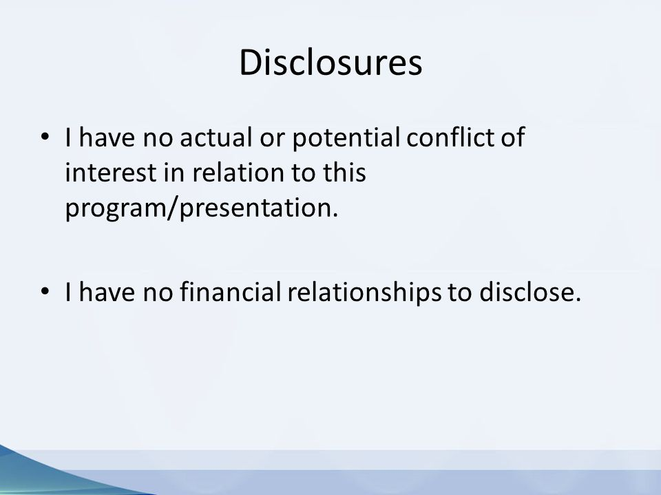 Disclosures I have no actual or potential conflict of interest in relation to this program/presentation. I have no financial relationships to disclose