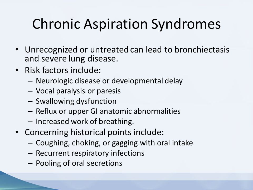 Chronic Aspiration Syndromes Unrecognized or untreated can lead to bronchiectasis and severe lung disease. Risk factors include: – Neurologic disease
