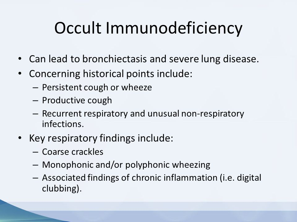 Occult Immunodeficiency Can lead to bronchiectasis and severe lung disease. Concerning historical points include: – Persistent cough or wheeze – Produ