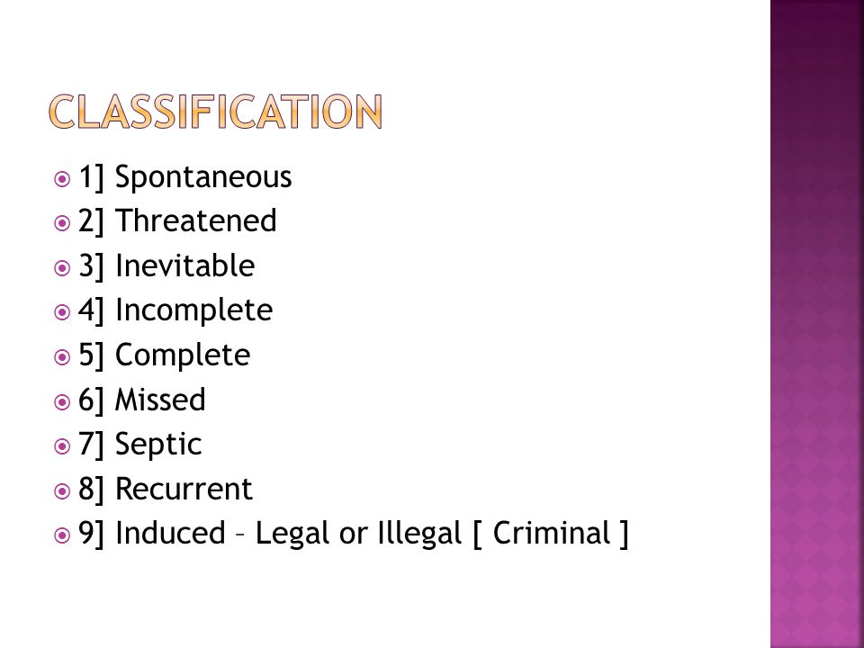  1] Spontaneous  2] Threatened  3] Inevitable  4] Incomplete  5] Complete  6] Missed  7] Septic  8] Recurrent  9] Induced – Legal or Illegal