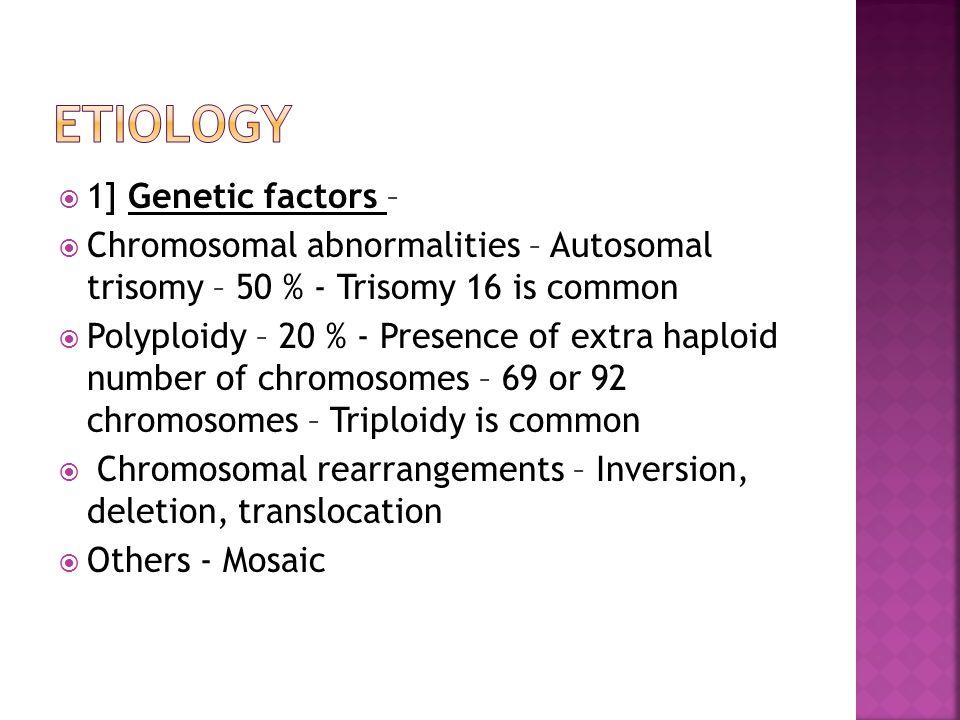  1] Genetic factors –  Chromosomal abnormalities – Autosomal trisomy – 50 % - Trisomy 16 is common  Polyploidy – 20 % - Presence of extra haploid n