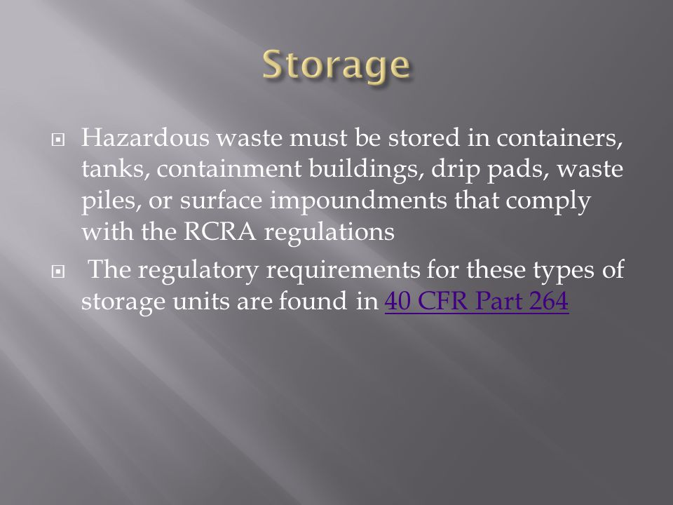  Hazardous waste must be stored in containers, tanks, containment buildings, drip pads, waste piles, or surface impoundments that comply with the RCRA regulations  The regulatory requirements for these types of storage units are found in 40 CFR Part 26440 CFR Part 264