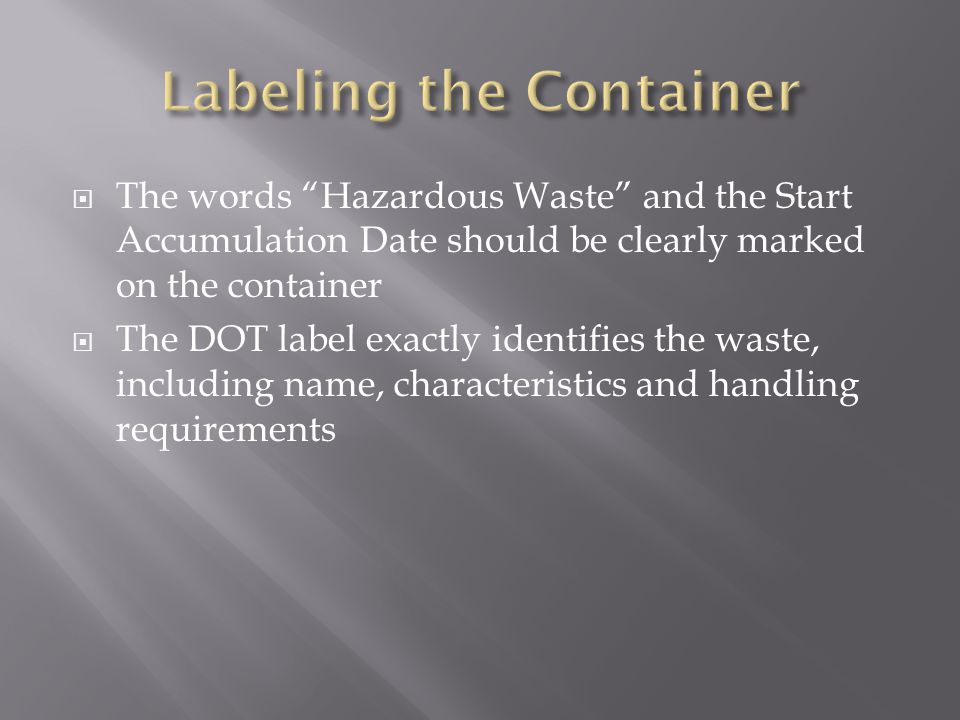  The words Hazardous Waste and the Start Accumulation Date should be clearly marked on the container  The DOT label exactly identifies the waste, including name, characteristics and handling requirements
