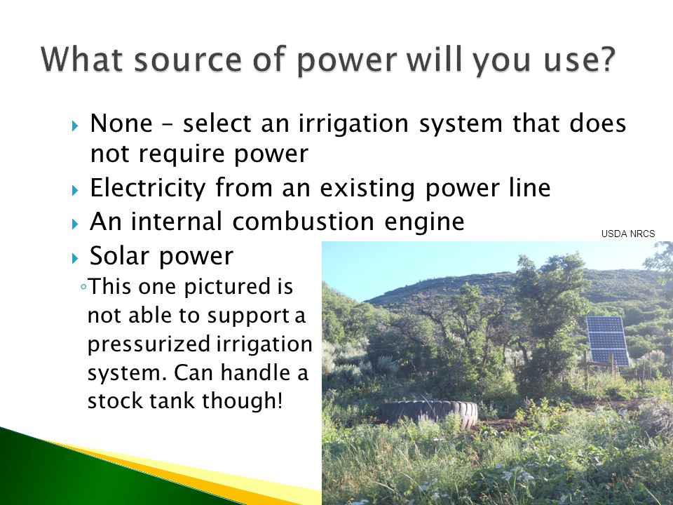  None – select an irrigation system that does not require power  Electricity from an existing power line  An internal combustion engine  Solar power ◦ This one pictured is not able to support a pressurized irrigation system.