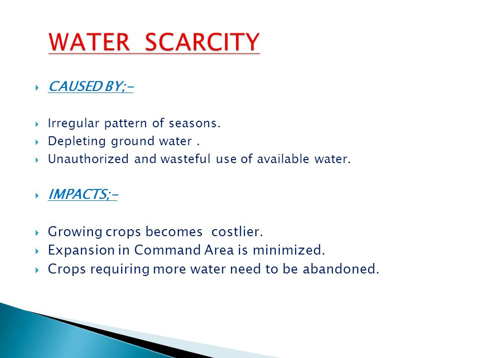  CAUSED BY;-  Irregular pattern of seasons.  Depleting ground water.  Unauthorized and wasteful use of available water.  IMPACTS;-  Growing crop