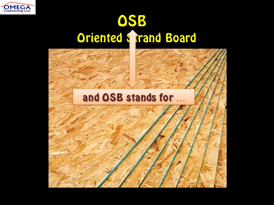 OSB Oriented Strand Board and OSB stands for...