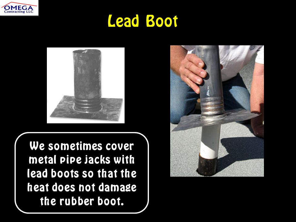 Lead Boot We sometimes cover metal pipe jacks with lead boots so that the heat does not damage the rubber boot.