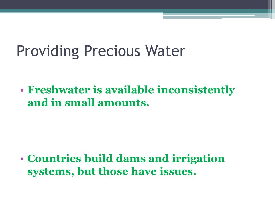 Providing Precious Water Freshwater is available inconsistently and in small amounts. Countries build dams and irrigation systems, but those have issu