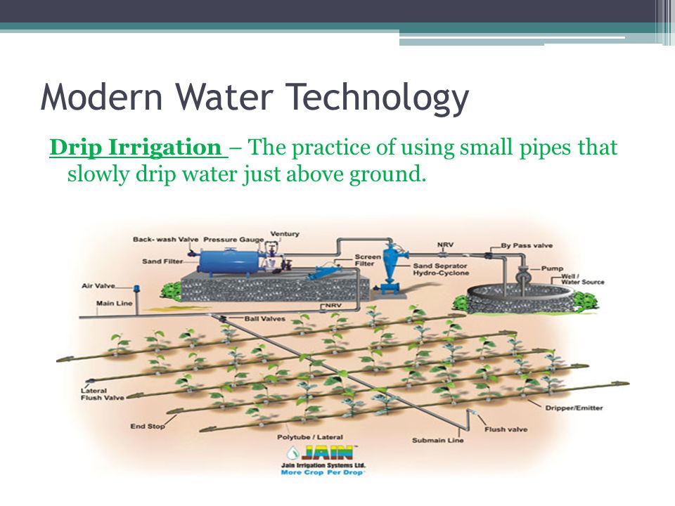 Modern Water Technology Drip Irrigation – The practice of using small pipes that slowly drip water just above ground.
