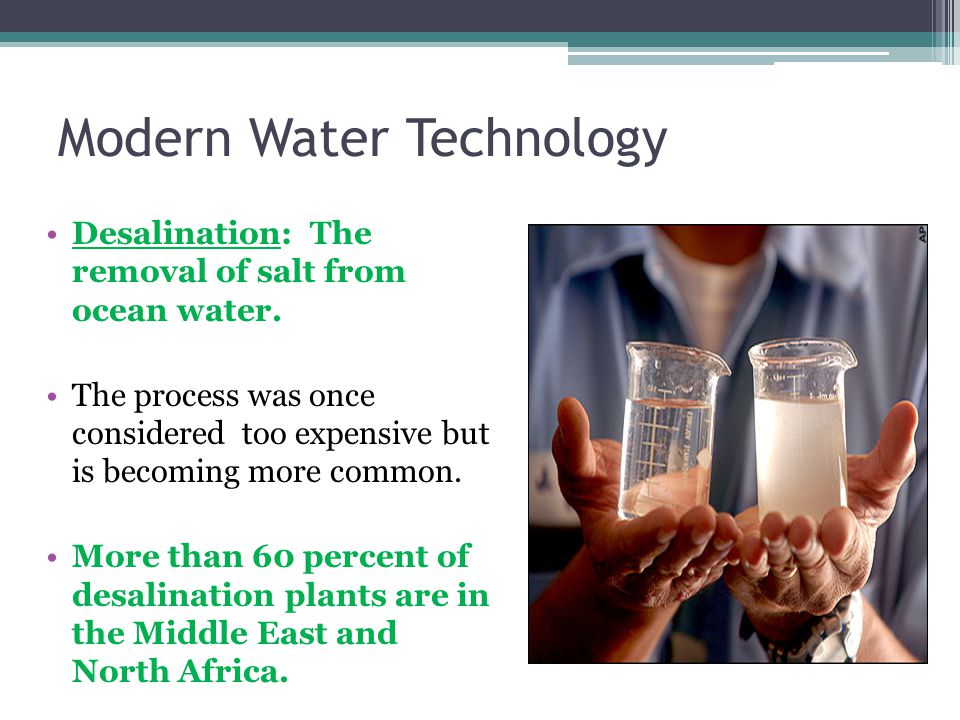 Modern Water Technology Desalination: The removal of salt from ocean water.