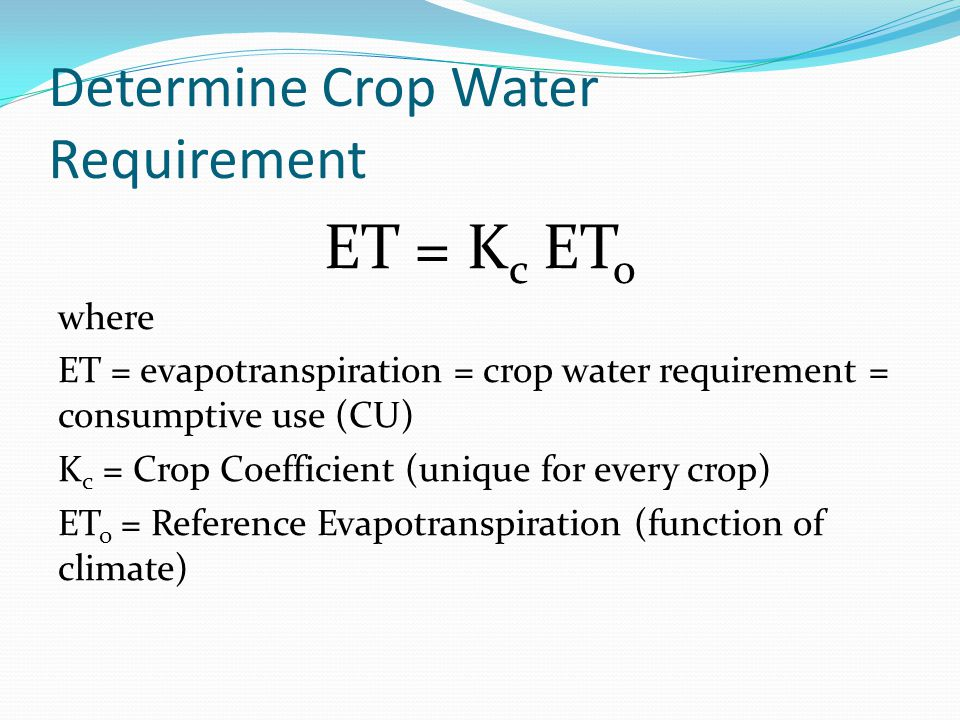 Determine Crop Water Requirement ET = K c ET o where ET = evapotranspiration = crop water requirement = consumptive use (CU) K c = Crop Coefficient (unique for every crop) ET o = Reference Evapotranspiration (function of climate)