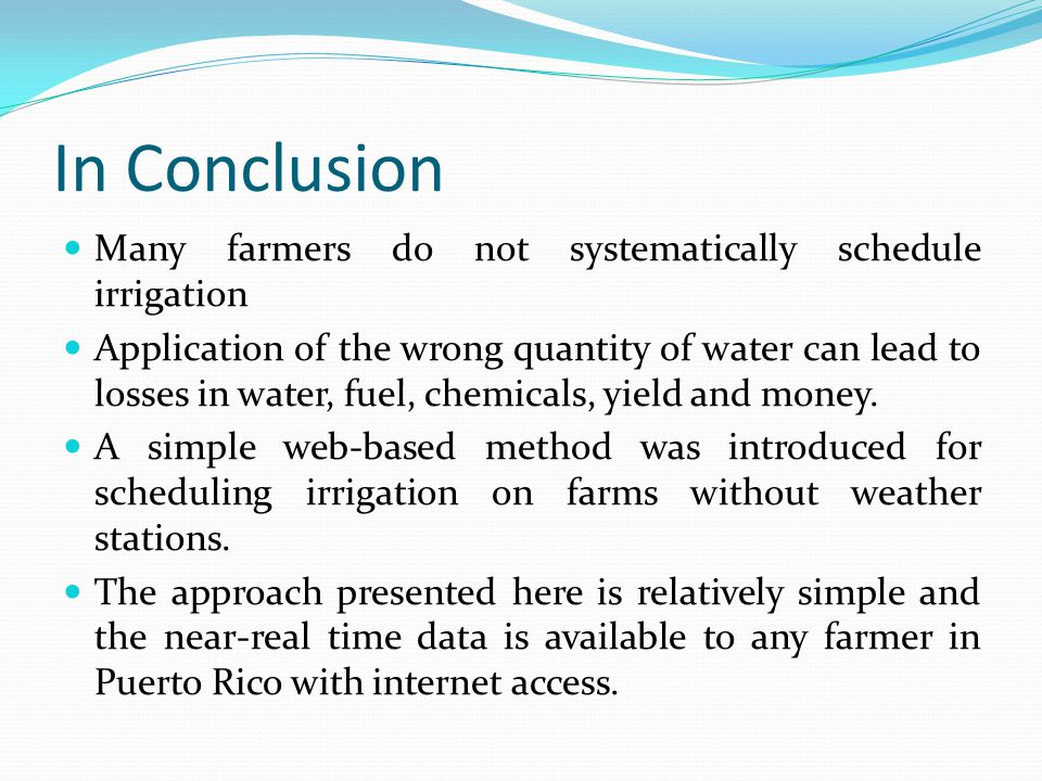 In Conclusion Many farmers do not systematically schedule irrigation Application of the wrong quantity of water can lead to losses in water, fuel, chemicals, yield and money.