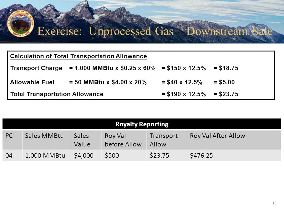 Office of Natural Resources Revenue Transport Charge= 1,000 MMBtu x $0.25 x 60% = $150 x 12.5% Allowable Fuel= 50 MMBtu x $4.00 x 20% = $40 x 12.5% To
