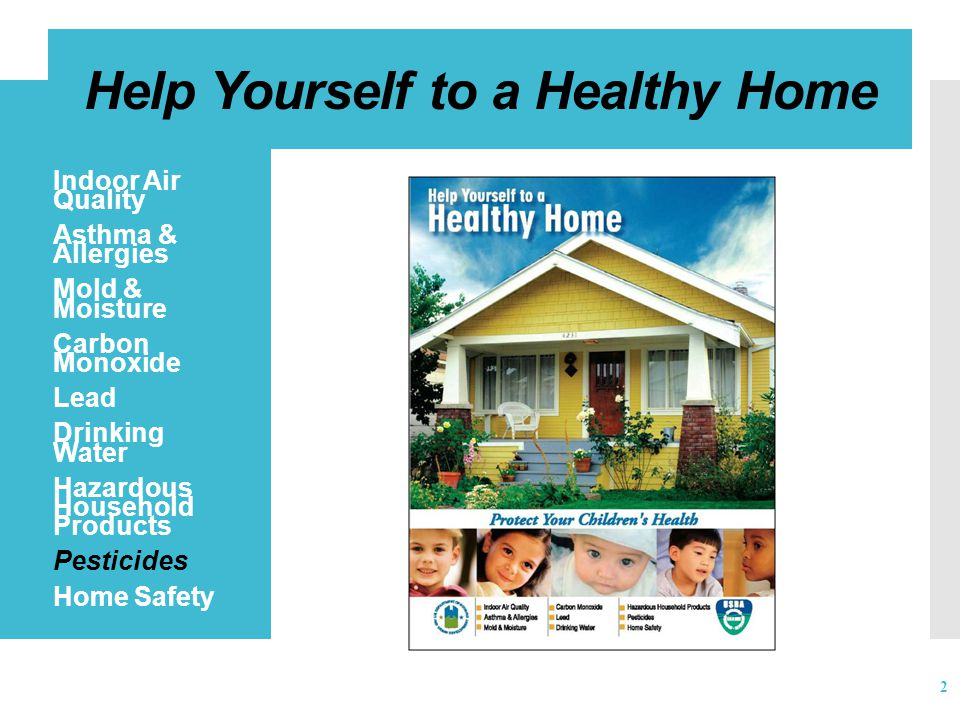 Help Yourself to a Healthy Home  Indoor Air Quality  Asthma & Allergies  Mold & Moisture  Carbon Monoxide  Lead  Drinking Water  Hazardous Household Products  Pesticides  Home Safety 2