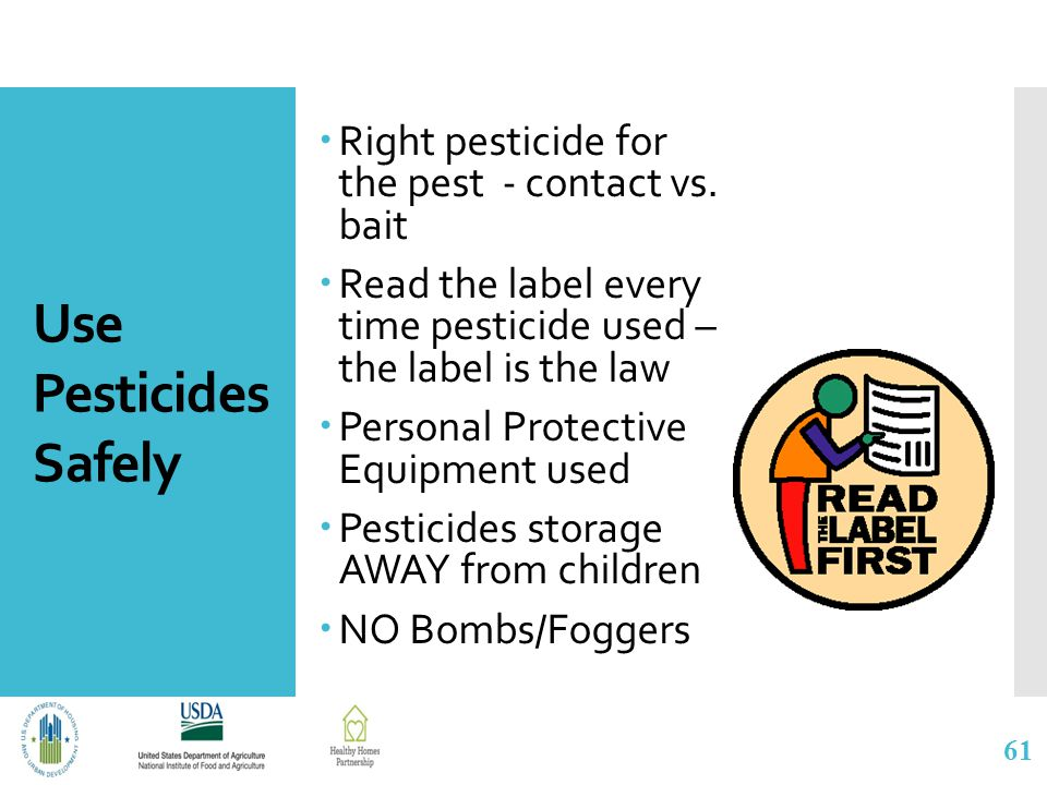 Use Pesticides Safely  Right pesticide for the pest - contact vs. bait  Read the label every time pesticide used – the label is the law  Personal P