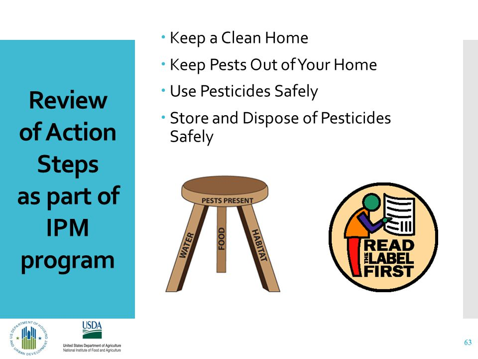 Review of Action Steps as part of IPM program  Keep a Clean Home  Keep Pests Out of Your Home  Use Pesticides Safely  Store and Dispose of Pesticides Safely 63