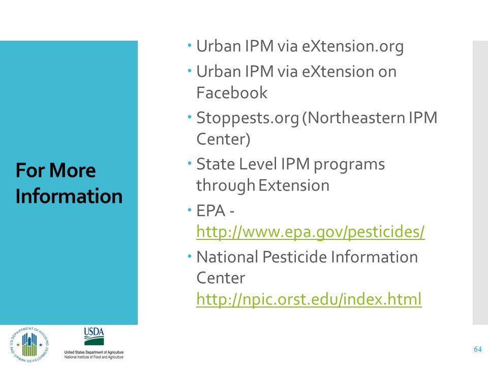 For More Information  Urban IPM via eXtension.org  Urban IPM via eXtension on Facebook  Stoppests.org (Northeastern IPM Center)  State Level IPM programs through Extension  EPA - http://www.epa.gov/pesticides/ http://www.epa.gov/pesticides/  National Pesticide Information Center http://npic.orst.edu/index.html http://npic.orst.edu/index.html 64