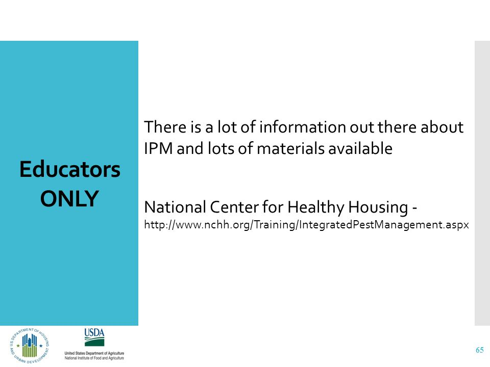 Educators ONLY There is a lot of information out there about IPM and lots of materials available National Center for Healthy Housing - http://www.nchh.org/Training/IntegratedPestManagement.aspx 65