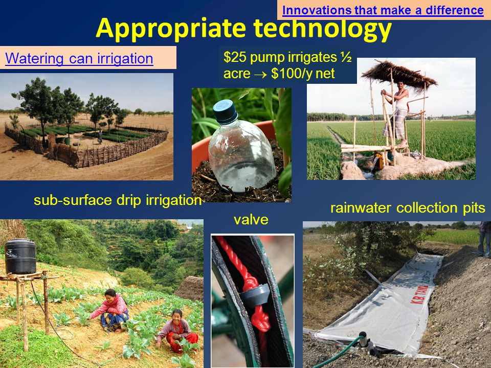 Appropriate technology Innovations that make a difference $25 pump irrigates ½ acre  $100/y net Watering can irrigation rainwater collection pits valve sub-surface drip irrigation
