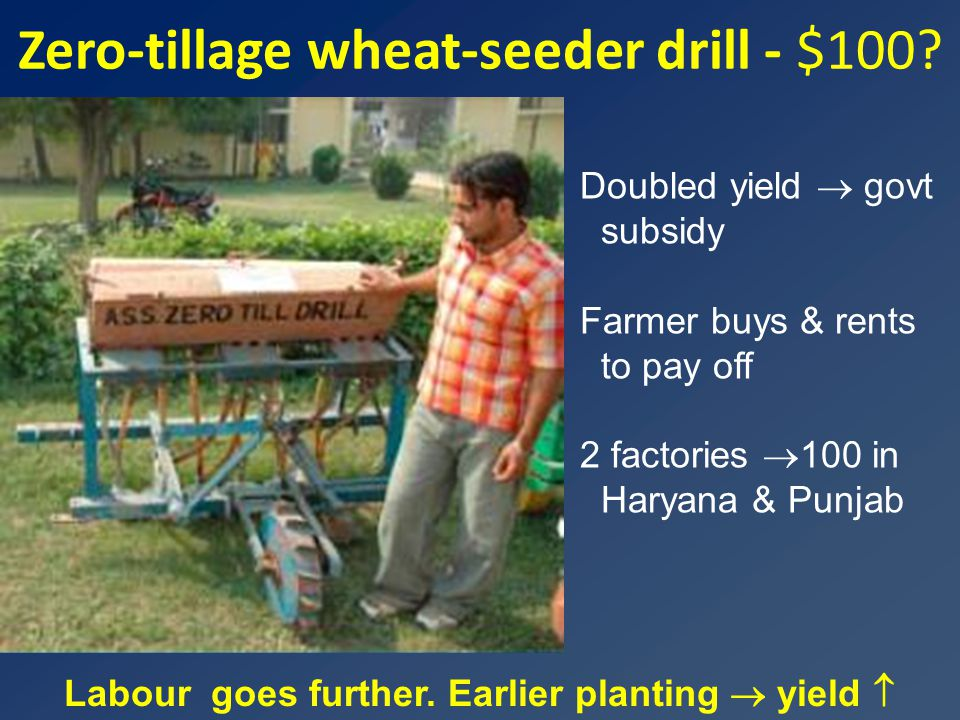 Zero-tillage wheat-seeder drill - $100? Labour goes further. Earlier planting  yield  Doubled yield  govt subsidy Farmer buys & rents to pay off 2