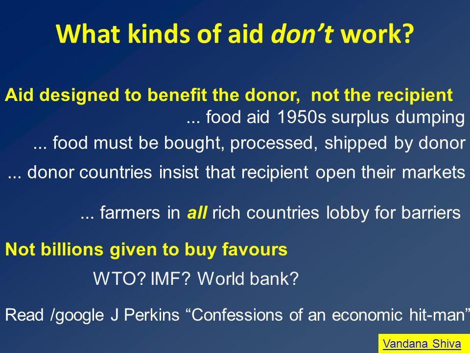What kinds of aid don't work? Aid designed to benefit the donor, not the recipient Not billions given to buy favours Vandana Shiva Read /google J Perk