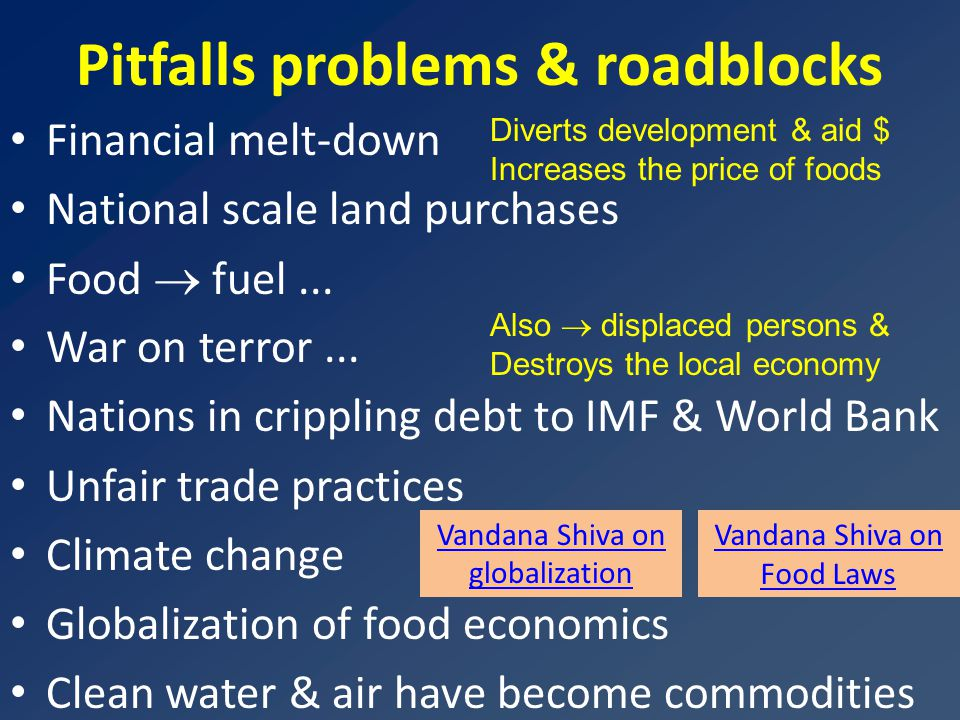 Pitfalls problems & roadblocks Financial melt-down National scale land purchases Food  fuel... War on terror... Nations in crippling debt to IMF & Wo