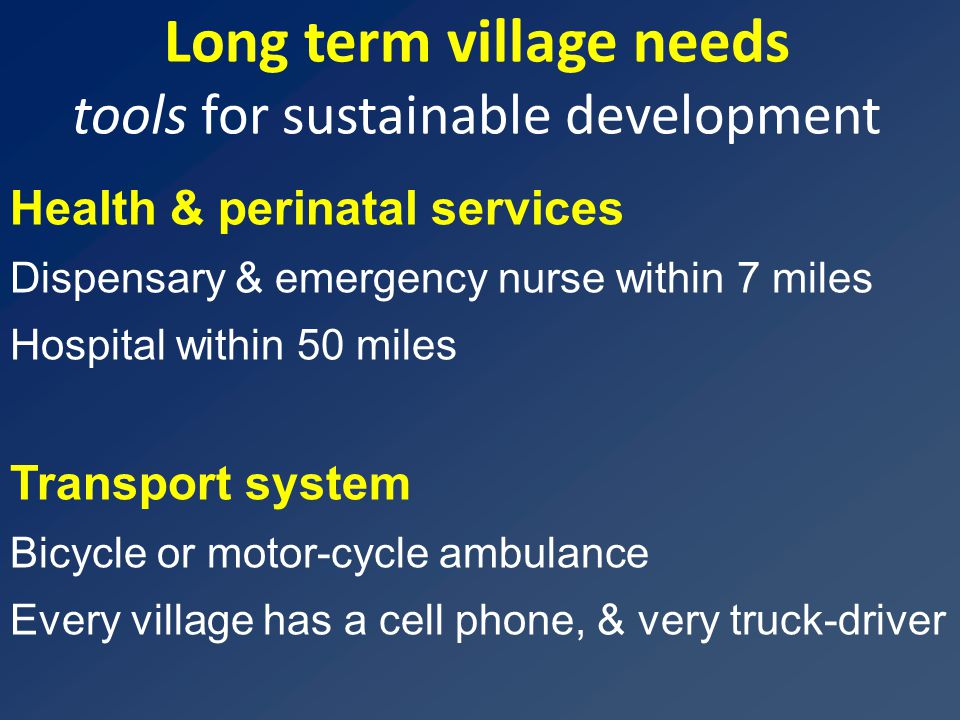 Long term village needs tools for sustainable development Health & perinatal services Dispensary & emergency nurse within 7 miles Hospital within 50 m