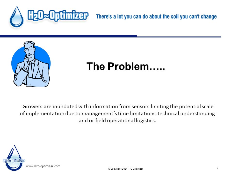 © Copyright 2014 H 2 O Optimizer www.h2o-optimizer.com 3 The Problem….. Growers are inundated with information from sensors limiting the potential sca