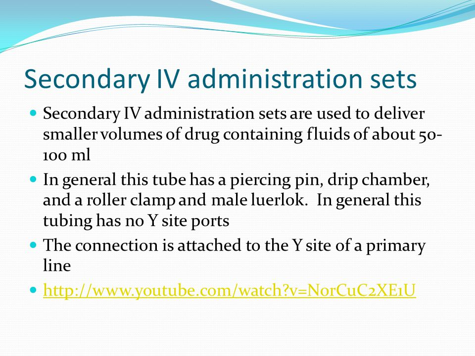 Secondary IV administration sets Secondary IV administration sets are used to deliver smaller volumes of drug containing fluids of about 50- 100 ml In general this tube has a piercing pin, drip chamber, and a roller clamp and male luerlok.