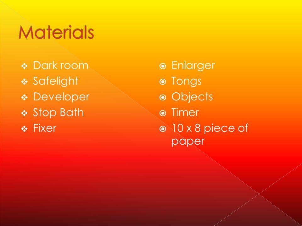  Dark room  Safelight  Developer  Stop Bath  Fixer  Enlarger  Tongs  Objects  Timer  10 x 8 piece of paper