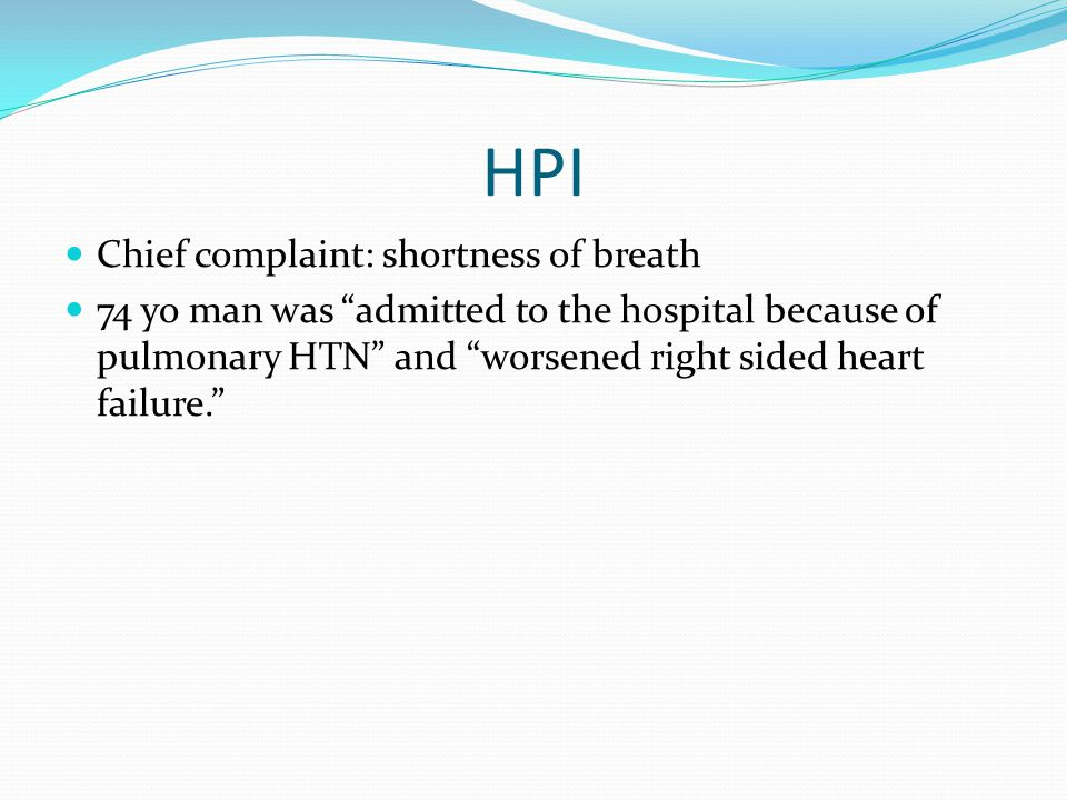 HPI Chief complaint: shortness of breath 74 yo man was admitted to the hospital because of pulmonary HTN and worsened right sided heart failure.