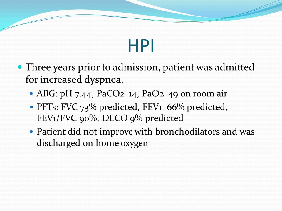 HPI Three years prior to admission, patient was admitted for increased dyspnea. ABG: pH 7.44, PaCO2 14, PaO2 49 on room air PFTs: FVC 73% predicted, F