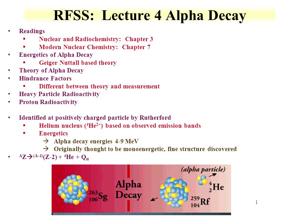 2 Fine Structure and Energetics Different alpha decay energies for same isotope §Relative intensities vary and coupled with gamma decay Over 350 alpha emitting nuclei §Alpha energy used to develop decay schemes All nuclei with mass A > 150 are thermodynamically unstable against alpha emission §Q α is positive However alpha emission generally seen for heaviest nuclei, A≥210 §Energy ranges 1.8 MeV ( 144 Nd) to 11.6 MeV ( 212m Po) àhalf-life of 144 Nd is 5x10 29 times longer then 212m Po Alpha decay observed for negative binding energies