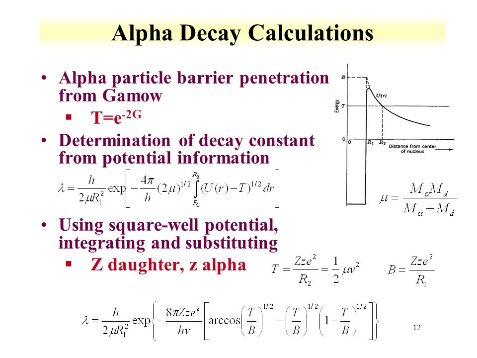 12 Alpha Decay Calculations Alpha particle barrier penetration from Gamow §T=e -2G Determination of decay constant from potential information Using sq