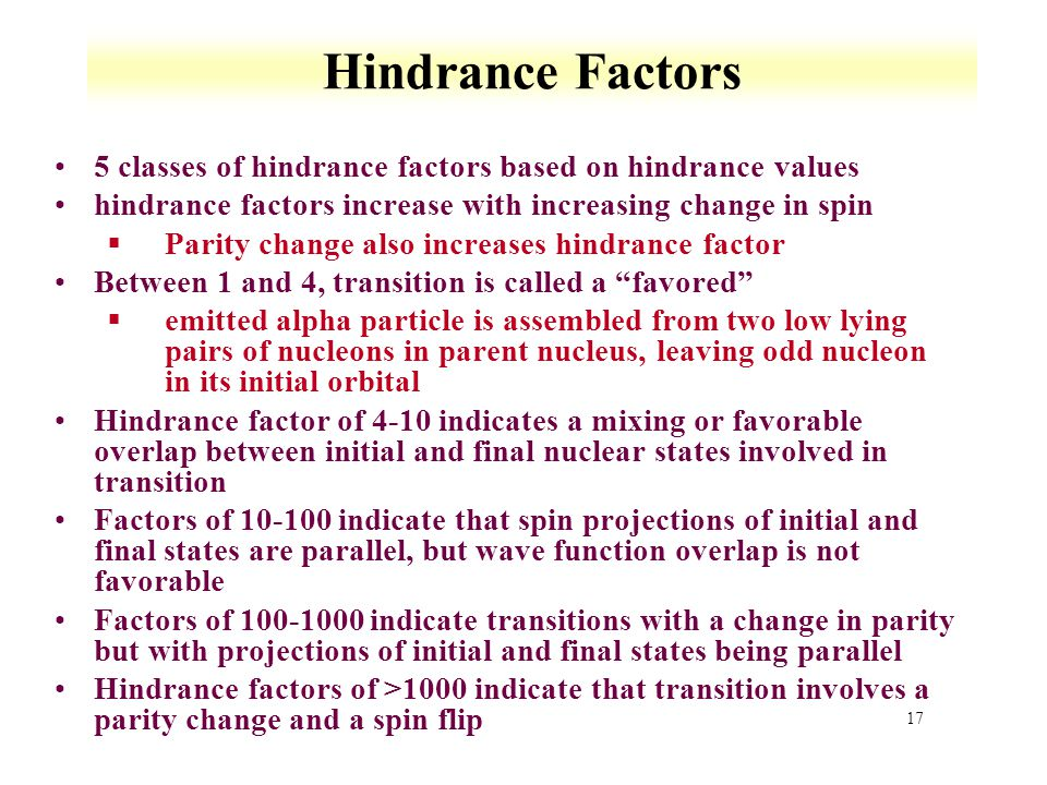 17 Hindrance Factors 5 classes of hindrance factors based on hindrance values hindrance factors increase with increasing change in spin §Parity change