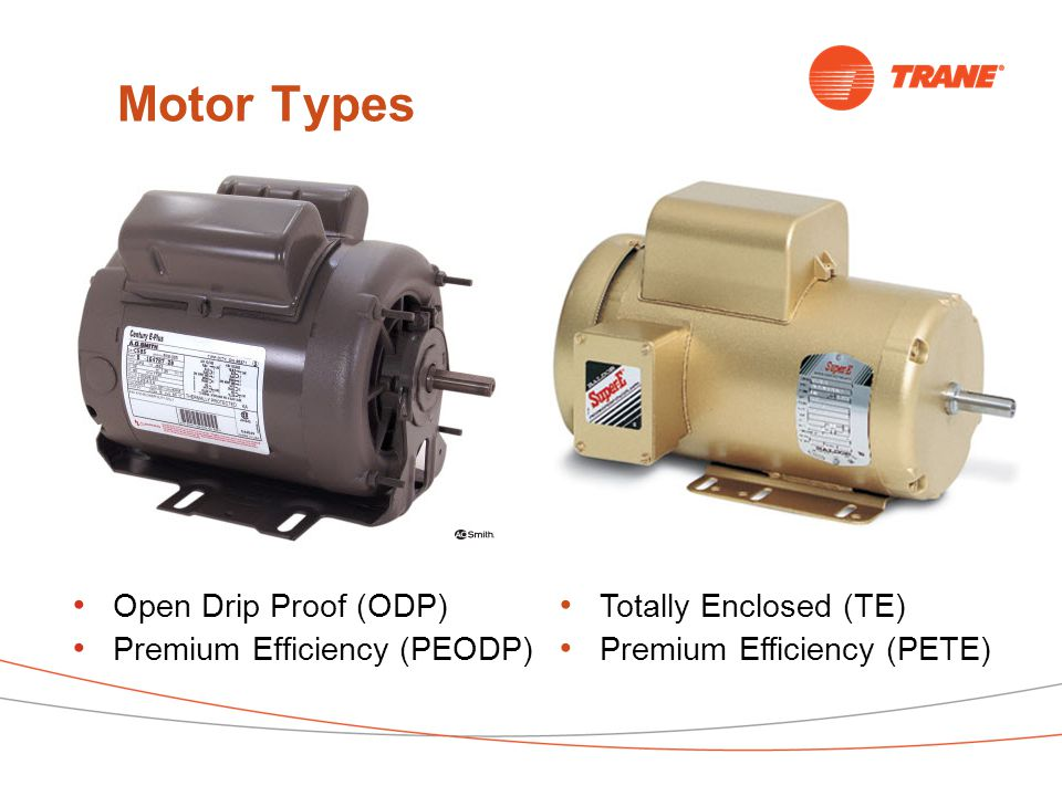 Motor Types Open Drip Proof (ODP) Premium Efficiency (PEODP) Totally Enclosed (TE) Premium Efficiency (PETE)