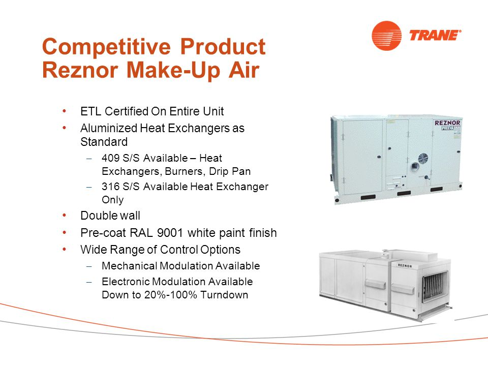 Competitive Product Reznor Make-Up Air ETL Certified On Entire Unit Aluminized Heat Exchangers as Standard – 409 S/S Available – Heat Exchangers, Burners, Drip Pan – 316 S/S Available Heat Exchanger Only Double wall Pre-coat RAL 9001 white paint finish Wide Range of Control Options – Mechanical Modulation Available – Electronic Modulation Available Down to 20%-100% Turndown
