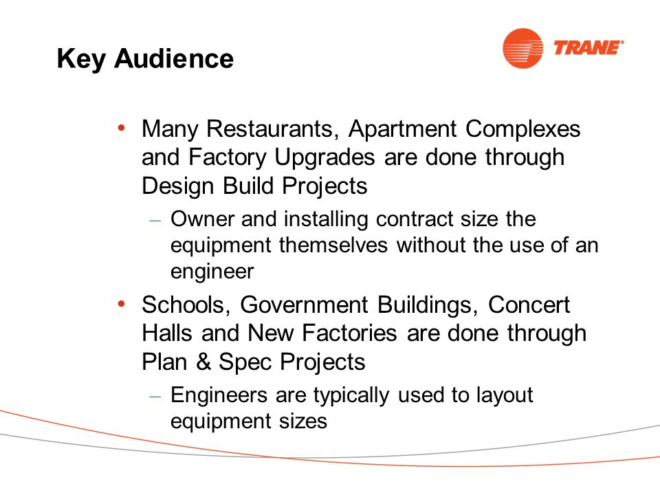 Key Audience Many Restaurants, Apartment Complexes and Factory Upgrades are done through Design Build Projects – Owner and installing contract size the equipment themselves without the use of an engineer Schools, Government Buildings, Concert Halls and New Factories are done through Plan & Spec Projects – Engineers are typically used to layout equipment sizes