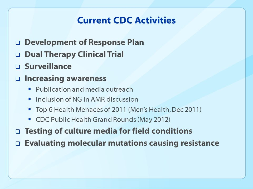 Current CDC Activities  Development of Response Plan  Dual Therapy Clinical Trial  Surveillance  Increasing awareness  Publication and media outreach  Inclusion of NG in AMR discussion  Top 6 Health Menaces of 2011 (Men's Health, Dec 2011)  CDC Public Health Grand Rounds (May 2012)  Testing of culture media for field conditions  Evaluating molecular mutations causing resistance