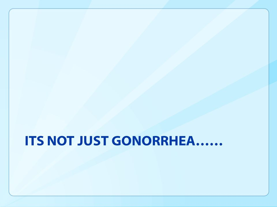 ITS NOT JUST GONORRHEA……