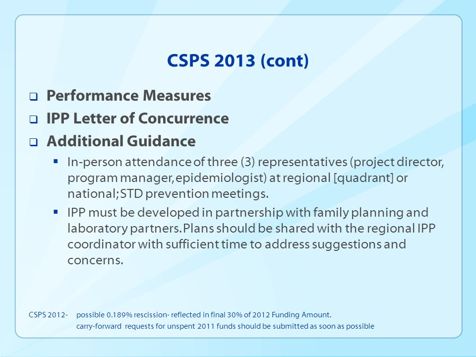 CSPS 2013 (cont)  Performance Measures  IPP Letter of Concurrence  Additional Guidance  In-person attendance of three (3) representatives (project director, program manager, epidemiologist) at regional [quadrant] or national; STD prevention meetings.
