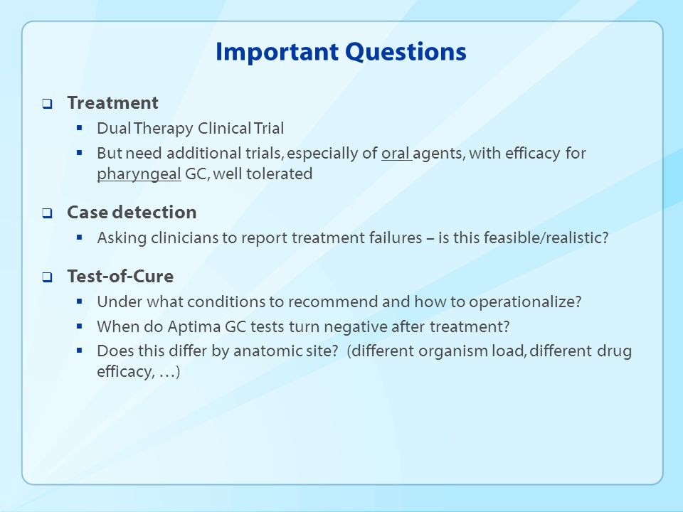 Important Questions  Treatment  Dual Therapy Clinical Trial  But need additional trials, especially of oral agents, with efficacy for pharyngeal GC, well tolerated  Case detection  Asking clinicians to report treatment failures – is this feasible/realistic.