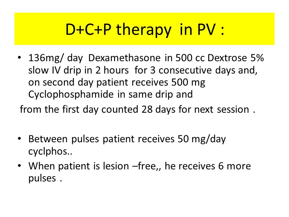 D+C+P therapy in PV : 136mg/ day Dexamethasone in 500 cc Dextrose 5% slow IV drip in 2 hours for 3 consecutive days and, on second day patient receives 500 mg Cyclophosphamide in same drip and from the first day counted 28 days for next session.