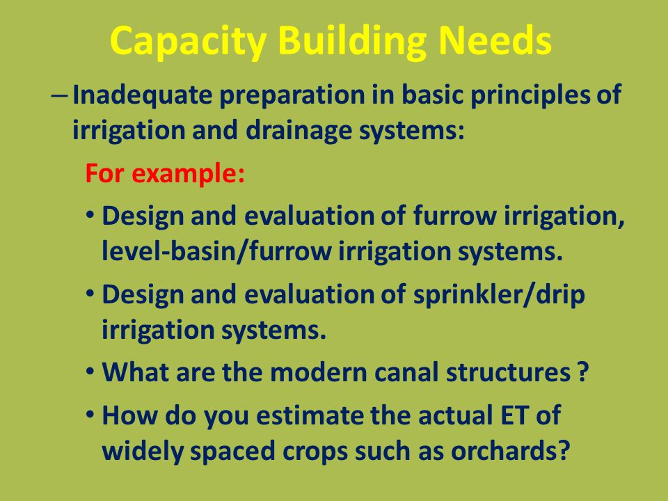 Capacity Building Needs – Inadequate preparation in basic principles of irrigation and drainage systems: For example: Design and evaluation of furrow irrigation, level-basin/furrow irrigation systems.