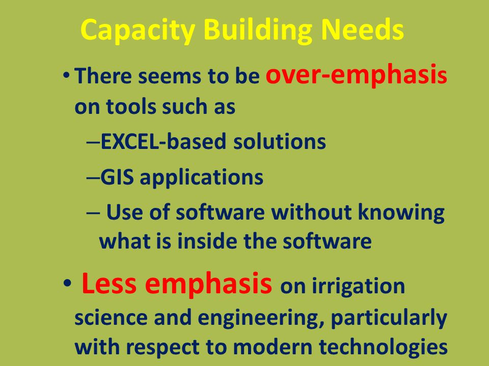 Capacity Building Needs There seems to be over-emphasi s on tools such as – EXCEL-based solutions – GIS applications – Use of software without knowing what is inside the software Less emphasis on irrigation science and engineering, particularly with respect to modern technologies